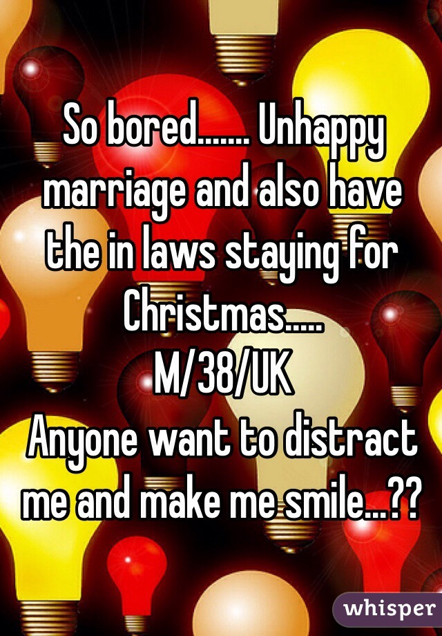 So bored....... Unhappy marriage and also have the in laws staying for Christmas..... M/38/UK Anyone want to distract me and make me smile...??