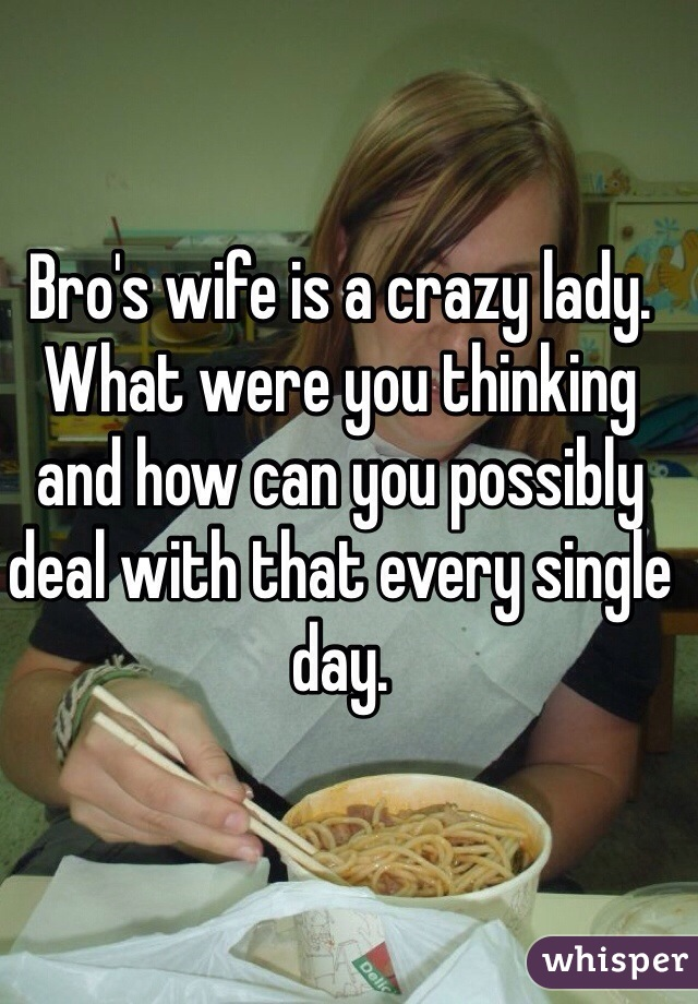 Bro's wife is a crazy lady. What were you thinking and how can you possibly deal with that every single day.