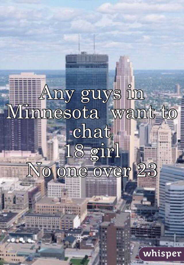 Any guys in Minnesota  want to  chat  18 girl No one over 23