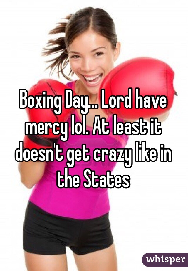 Boxing Day... Lord have mercy lol. At least it doesn't get crazy like in the States