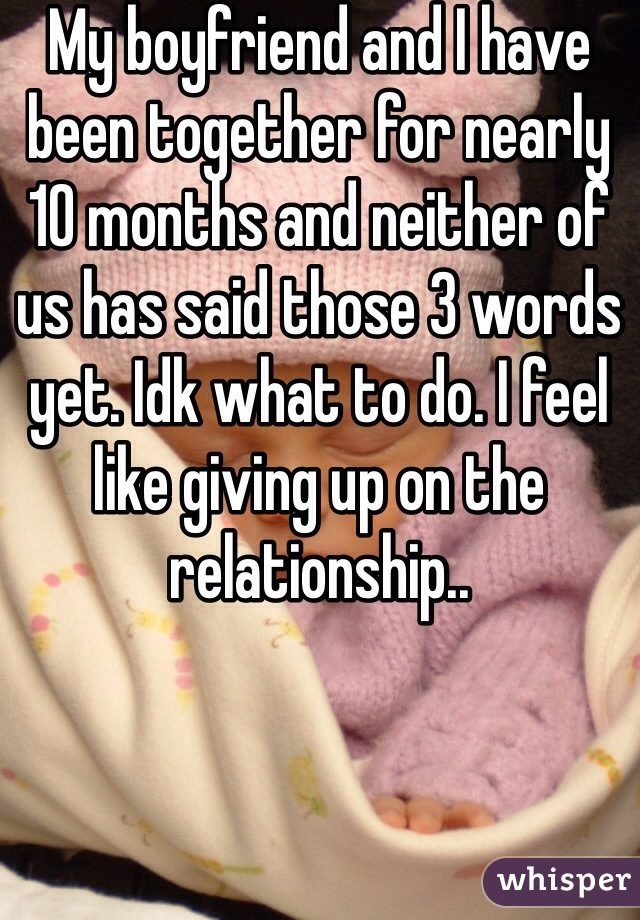 My boyfriend and I have been together for nearly 10 months and neither of us has said those 3 words yet. Idk what to do. I feel like giving up on the relationship..
