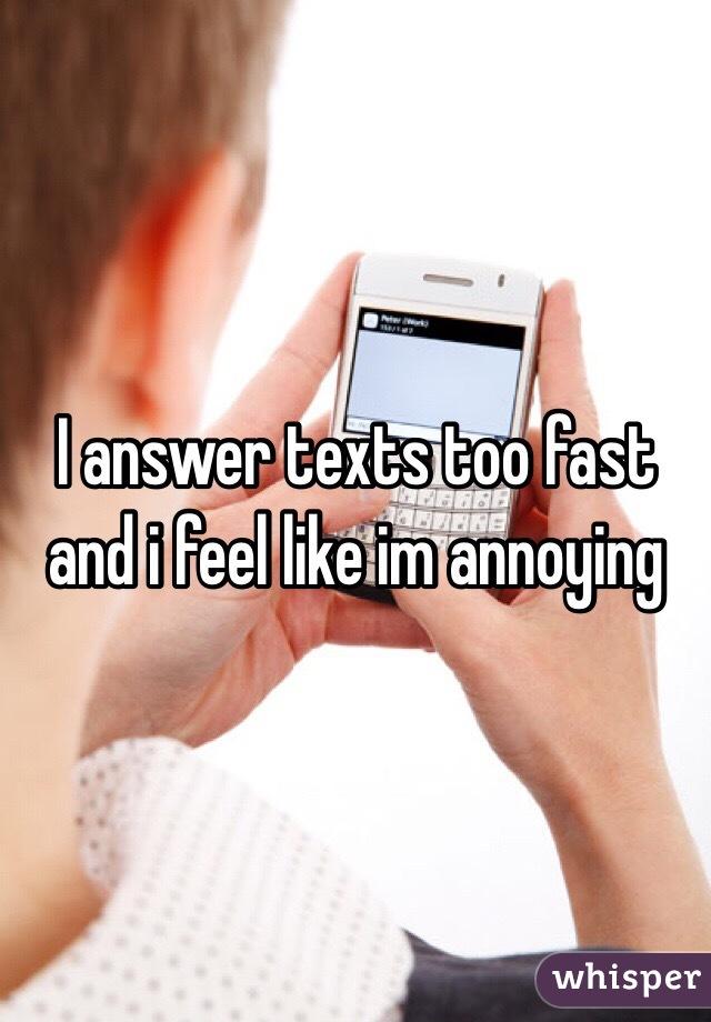 I answer texts too fast and i feel like im annoying