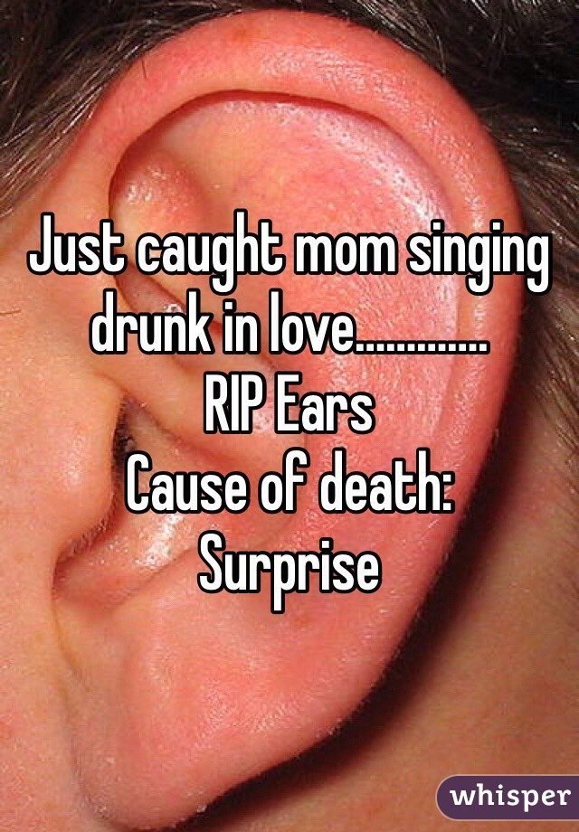 Just caught mom singing drunk in love………….  RIP Ears Cause of death: Surprise