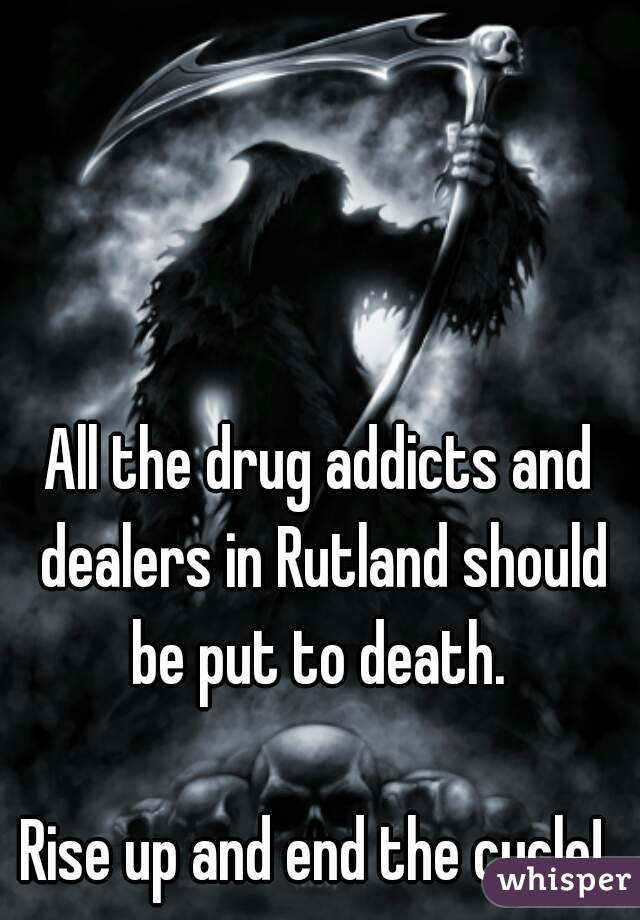 All the drug addicts and dealers in Rutland should be put to death.   Rise up and end the cycle!