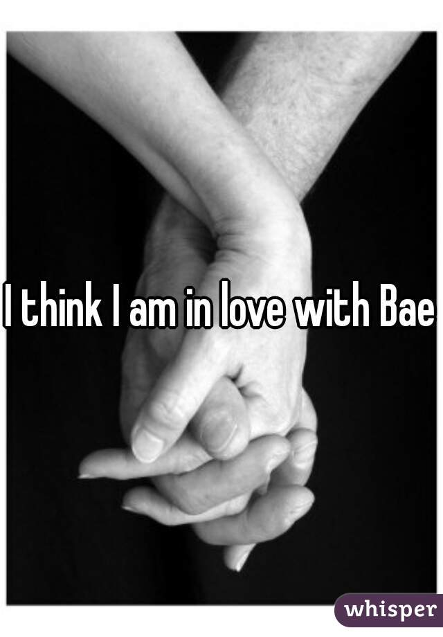 I think I am in love with Bae