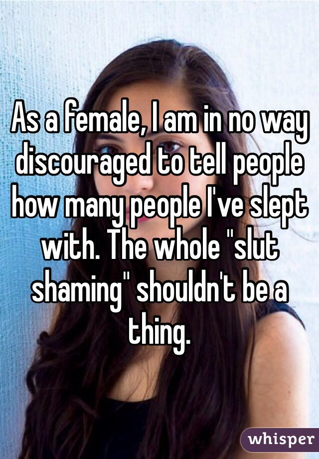 """As a female, I am in no way discouraged to tell people how many people I've slept with. The whole """"slut shaming"""" shouldn't be a thing."""