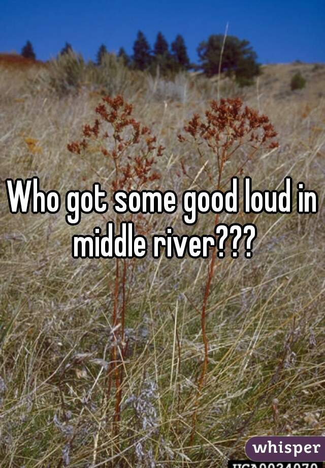 Who got some good loud in middle river???