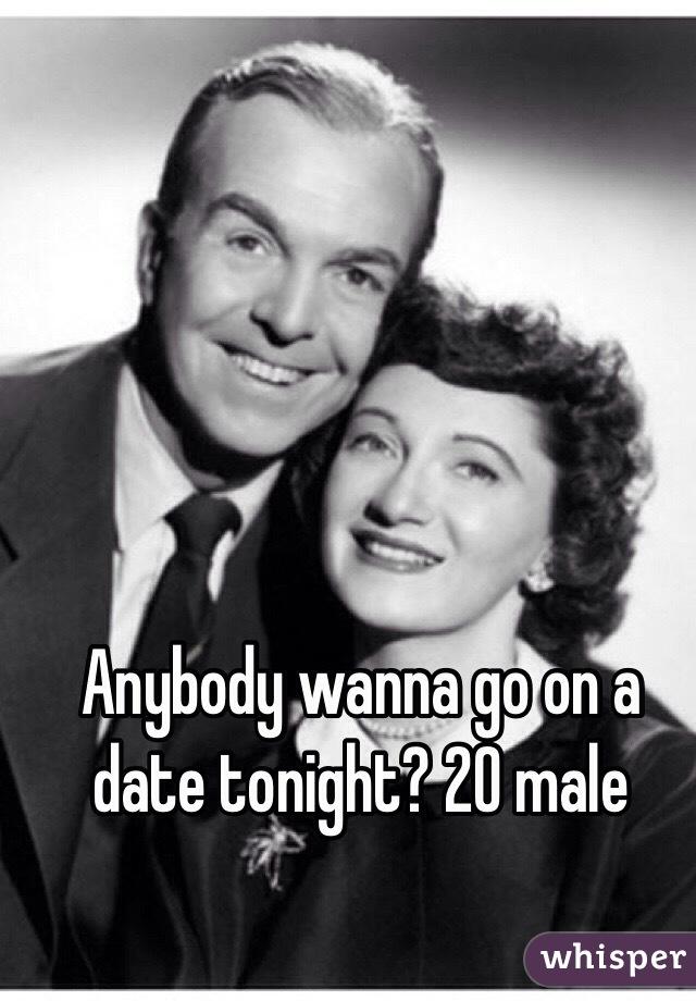 Anybody wanna go on a date tonight? 20 male