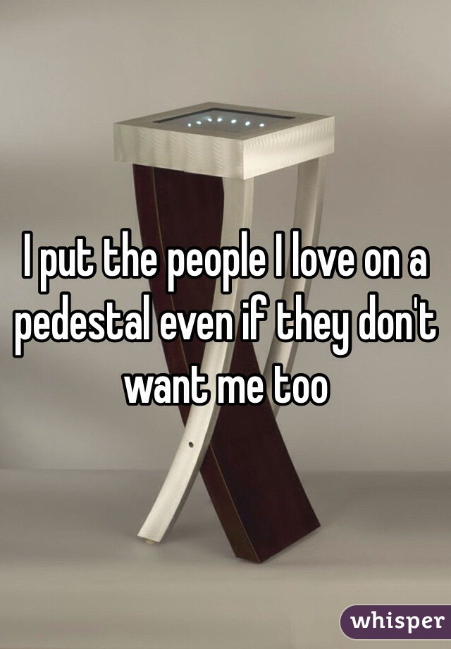 I put the people I love on a pedestal even if they don't want me too