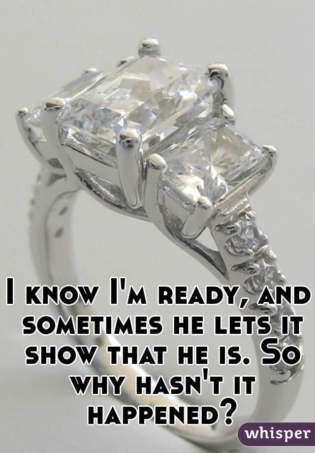 I know I'm ready, and sometimes he lets it show that he is. So why hasn't it happened?
