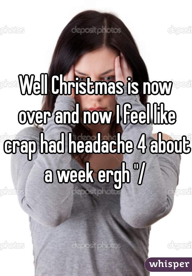 """Well Christmas is now over and now I feel like crap had headache 4 about a week ergh """"/"""