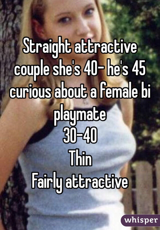 Straight attractive couple she's 40- he's 45  curious about a female bi playmate  30-40  Thin Fairly attractive