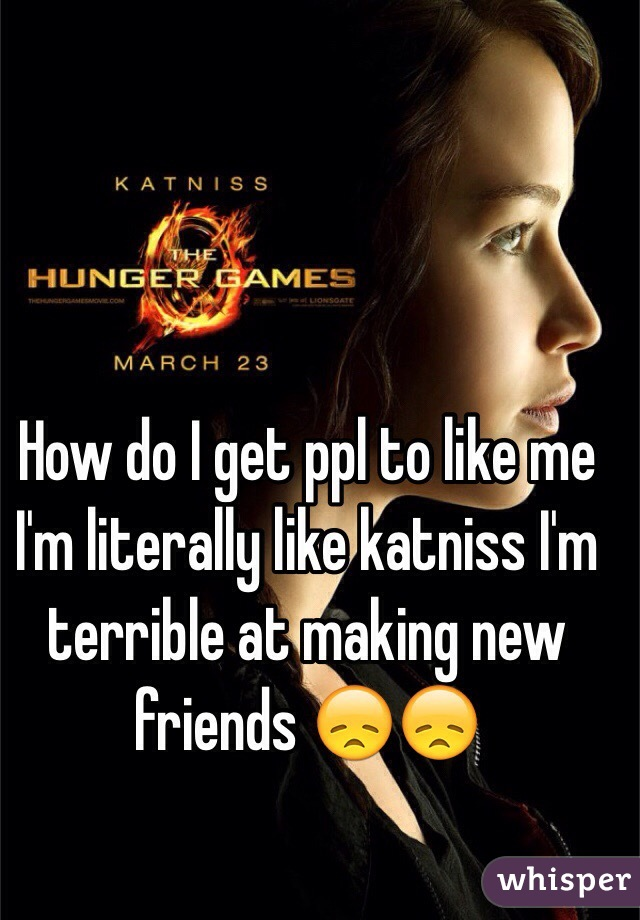 How do I get ppl to like me I'm literally like katniss I'm terrible at making new friends 😞😞