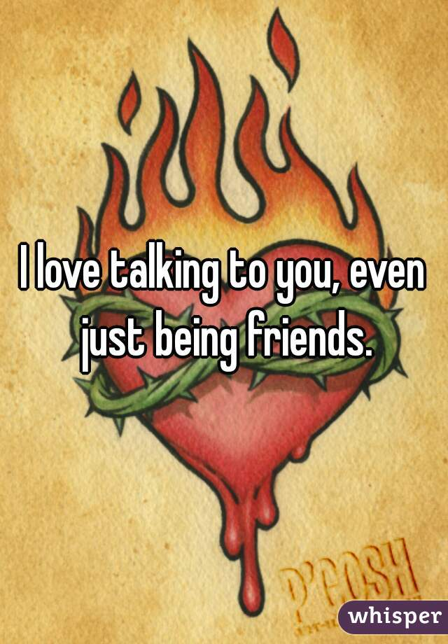 I love talking to you, even just being friends.