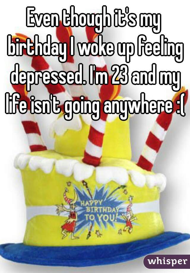 Even though it's my birthday I woke up feeling depressed. I'm 23 and my life isn't going anywhere :(