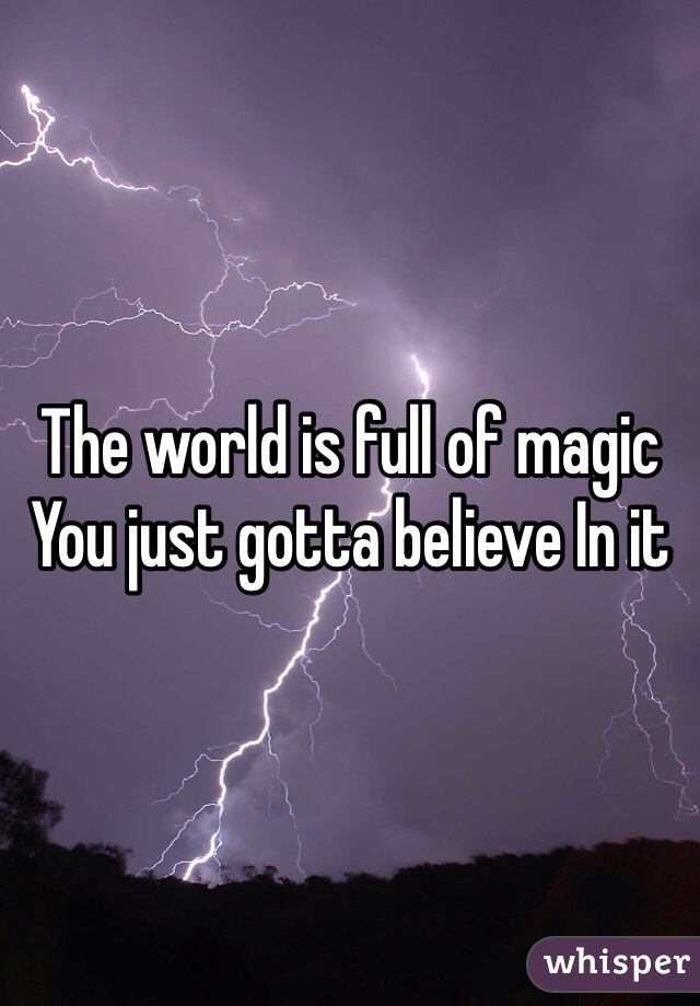 The world is full of magic You just gotta believe In it