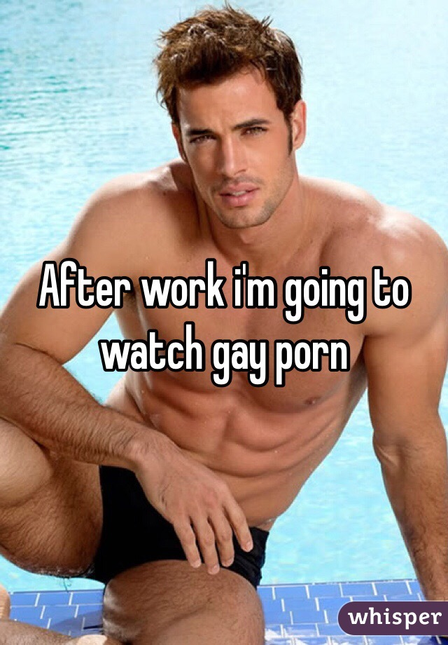 After work i'm going to watch gay porn