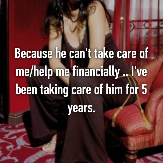 Because he can't take care of me/help me financially .. I've been taking care of him for 5 years.