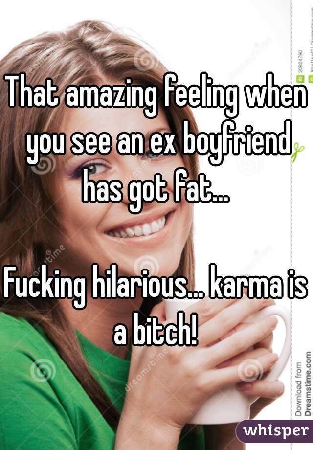 That Amazing Feeling When You See An Ex Boyfriend Has Got Fat