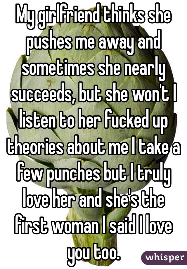 My girlfriend thinks she pushes me away and sometimes she nearly succeeds,  but she won't ...