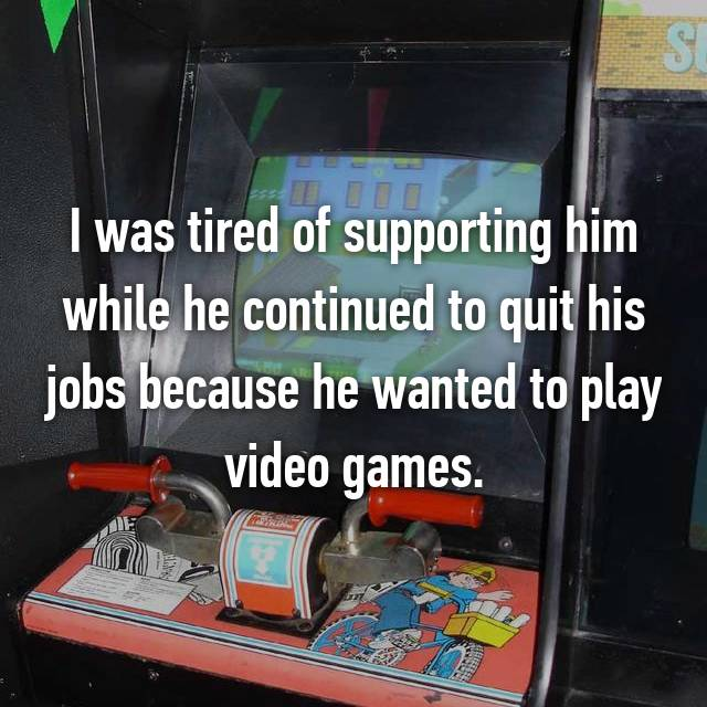 I was tired of supporting him while he continued to quit his jobs because he wanted to play video games.