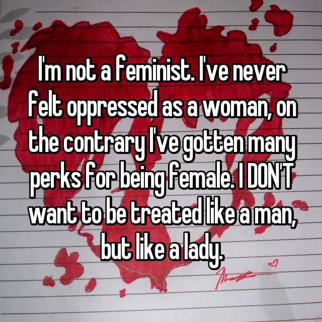I'm not a feminist. I've never felt oppressed as a woman, on the contrary I've gotten many perks for being female. I DON'T want to be treated like a man, but like a lady.