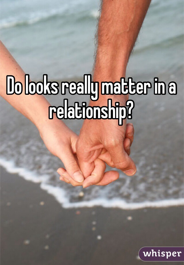 Should looks matter in a relationship