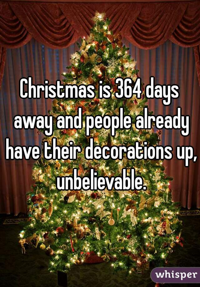 christmas is 364 days away and people already have their decorations up unbelievable - How Many Days Away Is Christmas