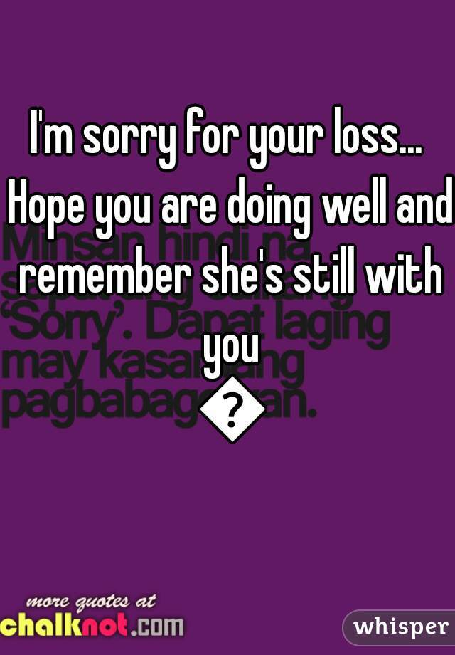 I\'m sorry for your loss... Hope you are doing well and ...