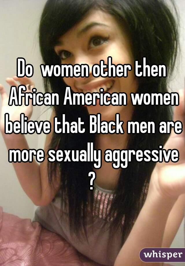 Sexually aggressive black women