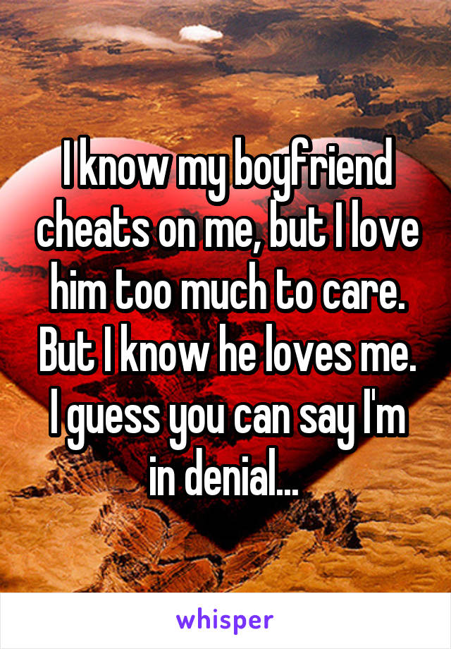 I know my boyfriend cheats on me, but I love him too much to care. But I know he loves me. I guess you can say I'm in denial...