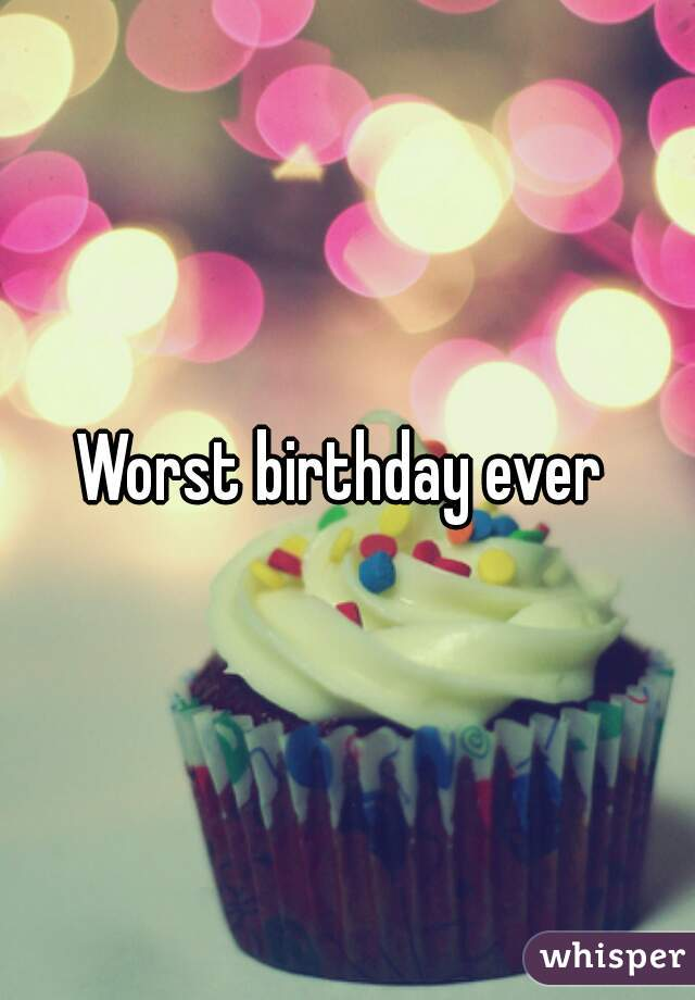 worst birthday ever Worst birthday ever worst birthday ever