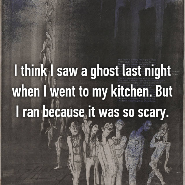 I think I saw a ghost last night when I went to my kitchen. But I ran because it was so scary.