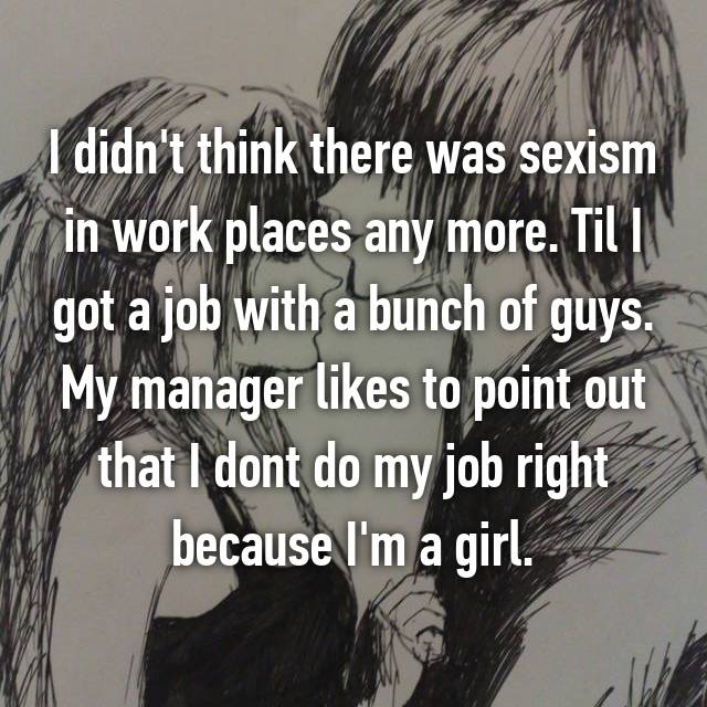 I didn't think there was sexism in work places any more. Til I got a job with a bunch of guys. My manager likes to point out that I dont do my job right because I'm a girl.