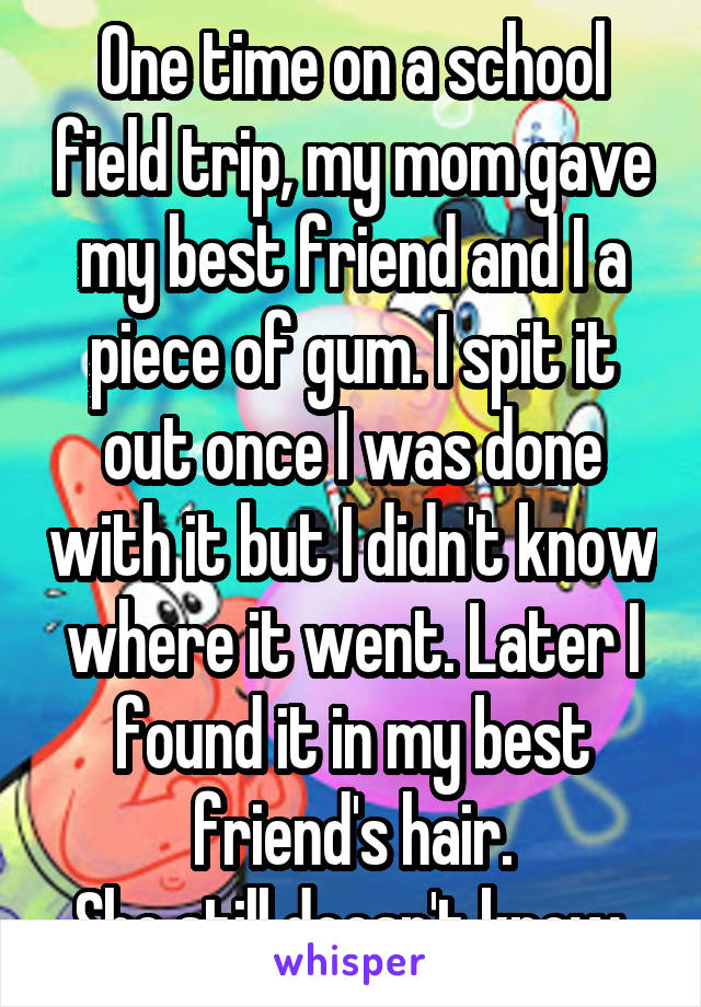 One time on a school field trip, my mom gave my best friend and I a piece of gum. I spit it out once I was done with it but I didn't know where it went. Later I found it in my best friend's hair. She still doesn't know.