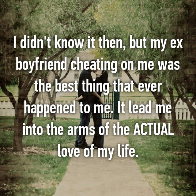 I didn't know it then, but my ex boyfriend cheating on me was the best thing that ever happened to me. It lead me into the arms of the ACTUAL love of my life.