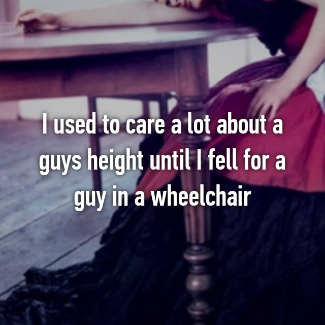 I used to care a lot about a guys height until I fell for a guy in a wheelchair