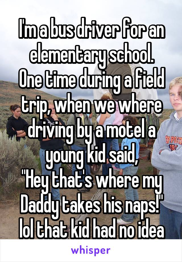 "I'm a bus driver for an elementary school. One time during a field trip, when we where driving by a motel a young kid said, ""Hey that's where my Daddy takes his naps!"" lol that kid had no idea"