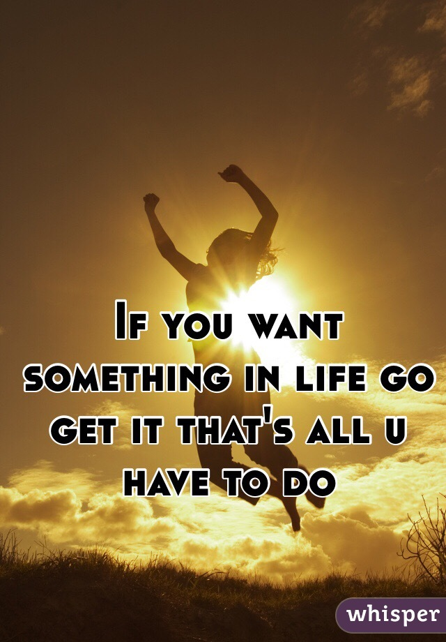If You Want Something In Life Go Get It Thats All U Have To Do