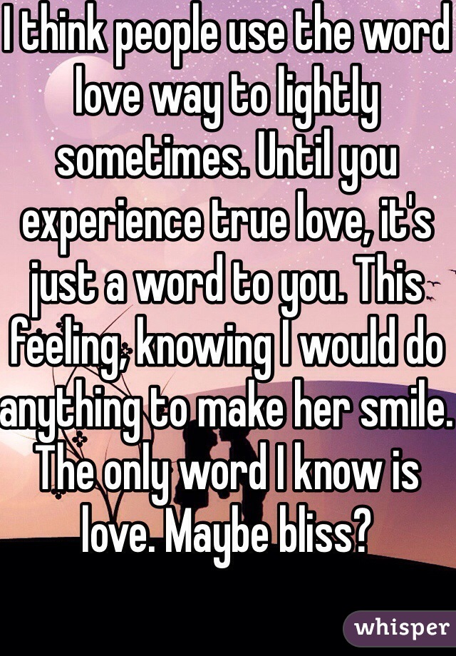 I Think People Use The Word Love Way To Lightly Sometimes Until You Experience True