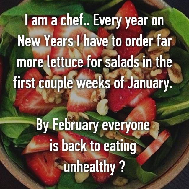 I am a chef.. Every year on New Years I have to order far more lettuce for salads in the first couple weeks of January.   By February everyone  is back to eating  unhealthy 