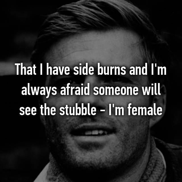 That I have side burns and I'm always afraid someone will see the stubble - I'm female