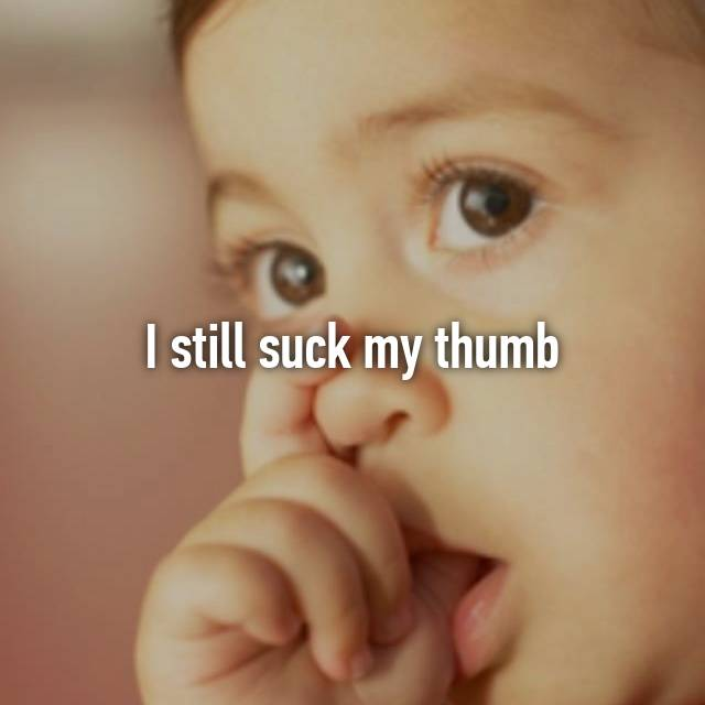 I still suck my thumb