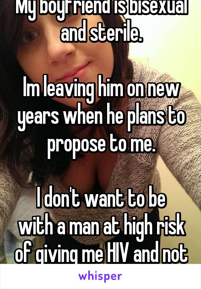 My boyfriend is bisexual and sterile.  Im leaving him on new years when he plans to propose to me.  I don't want to be with a man at high risk of giving me HIV and not babies.