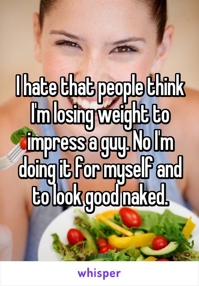 I hate that people think I'm losing weight to impress a guy. No I'm doing it for myself and to look good naked.