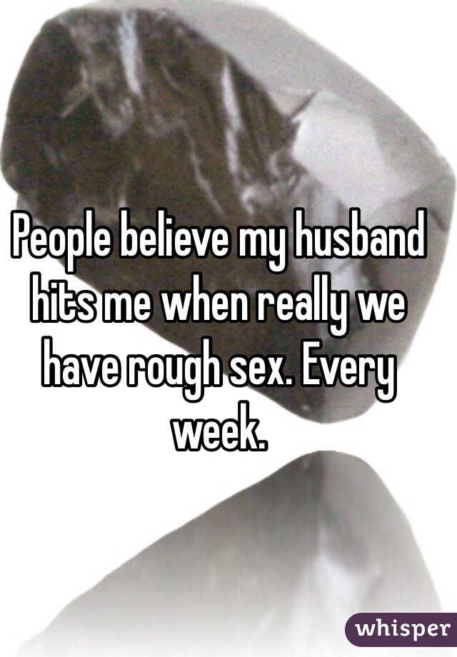 People believe my husband hits me when really we have rough sex. Every week.