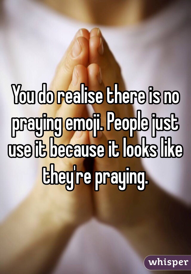 You do realise there is no praying emoji  People just use it