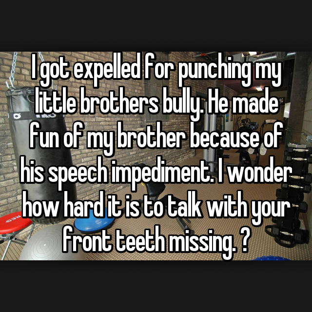 I got expelled for punching my little brothers bully. He made fun of my brother because of his speech impediment. I wonder how hard it is to talk with your front teeth missing. 