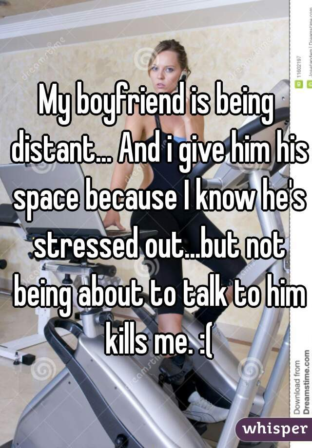 Boyfriend is stressed and distant