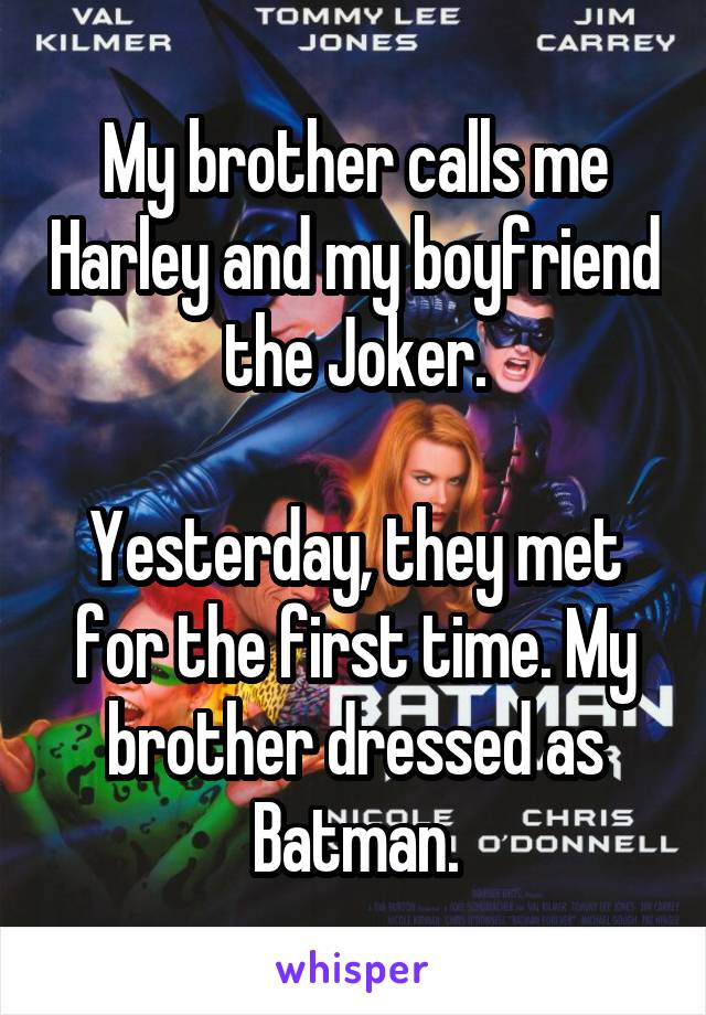 My brother calls me Harley and my boyfriend the Joker.  Yesterday, they met for the first time. My brother dressed as Batman.
